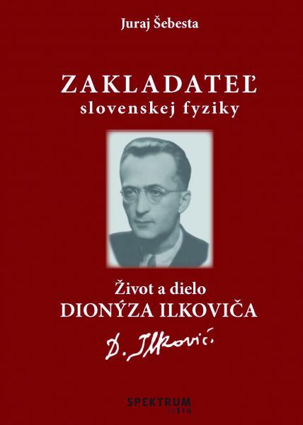 Zakladateľ slovenskej fyziky Život a dielo Dionýza Ilkoviča